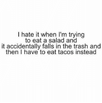 Gym, Trash, and I Hate It When: I hate it when I'm trying  to eat a salad and  it accidentally falls in the trash and  then I have to eat tacos instead Tacos are lyf 😂🌮