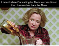 Mom: I hate it when I'm waiting for Mom to cook dinner,  then I remember am the Mom.