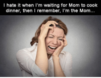 Dammit!!!: I hate it when I'm waiting for Mom to cook  dinner, then I remember, I'm the Mom Dammit!!!