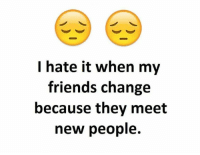 I hate it when my  friends change  because they meet  new people.