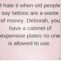 Gym, Money, and Old People: I hate it when old people  say tattoos are a waste  of money. Deborah, you  have a cabinet of  expensive plates no one  is allowed to use Off-topic 😂😂😂 . @DOYOUEVEN 👈🏼 10% OFF STOREWIDE (use code DYE10 ✔️ tap the link in our BIO 🎉