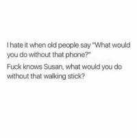 "Memes, Old People, and Phone: I hate it when old people say ""What would  you do without that phone?""  Fuck knows Susan, what would you do  without that walking stick? 🖕🏼👵🏼 Follow @thesassbible @thesassbible @thesassbible @thesassbible"