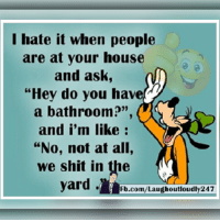 """the yards: I hate it when people  are at your house  and ask,  """"Hey do you have  a bathroom?""""  and i'm like  """"No, not at all,  we shit in the  yard.  Fb.com/Laugh outloudly247"""