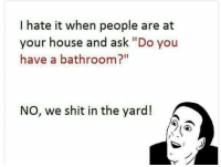 "the yards: I hate it when people are at  your house and ask ""Do you  have a bathroom?""  NO, we shit in the yard!"