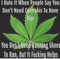Memes, Shoes, and Cannabis: I Hate It when People Say You  Don't Need Cannabis To Have  Fun  You DoMNeed Running Shoes  To Run, But It Fucking Helps