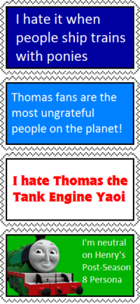 "Apparently, Gif, and Tumblr: I hate it when  people ship trains  with ponies   Thomas fans are the  most ungrateful  people on the planet!   I hate Thomas the  Tank Engine Yaoi   I'm neutral  on Henry's  Post-Season  8 Persona <p><a href=""http://nightcrawler-fan.tumblr.com/post/172883416784/zodick-i-dont-know-how-i-came-across-these-but"" class=""tumblr_blog"">nightcrawler-fan</a>:</p>  <blockquote><p><a href=""https://zodick.tumblr.com/post/172677509742/i-dont-know-how-i-came-across-these-but"" class=""tumblr_blog"">zodick</a>:</p><blockquote><p>i don't know how i came across these but apparently on deviantart there is a whole fanbase of adults dedicated to thomas the tank engine which is fine i guess but here are some deviantart stamps i never expected to see in my lifetime</p></blockquote> <p><a class=""tumblelog"" href=""https://tmblr.co/mYLcpdBmia5YP2ZY7ohOuxA"">@markhamillz</a></p></blockquote>  <figure class=""tmblr-full"" data-orig-height=""130"" data-orig-width=""250""><img src=""https://78.media.tumblr.com/4cafe39495f5aff1b83cd820a1b46135/tumblr_inline_p73x9avAsB1rw09tq_500.gif"" data-orig-height=""130"" data-orig-width=""250""/></figure>"