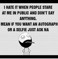 When unknown people stare at you 😂: I HATE IT WHEN PEOPLE STARE  AT ME IN PUBLIC AND DON'T SAY  ANYTHING.  MEAN IF YOU WANT AN AUTOGRAPH  OR A SELFIE JUST ASK NA When unknown people stare at you 😂