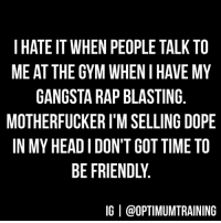 Seriously though.: I HATE IT WHEN PEOPLE TALK TO  ME AT THE GYM WHEN I HAVE MY  GANGSTA RAP BLASTING  MOTHERFUCKER I'M SELLING DOPE  IN MY HEAD I DON'T GOT TIME TO  BE FRIENDLY.  IG | @OPTIMUMTRAINING Seriously though.