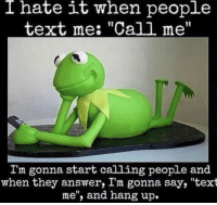 "Text, Answer, and Why: I  hate it when people  text me: ""Call me""  I'm gonna start calling people and  when they answer, I'm gonna say, ""text  me"", and hang up. For real though.. why do people do this?! 😂😭 https://t.co/IREqHBUBPf"