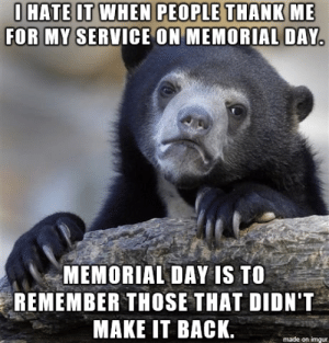 Memorial Day Weekend Meme: I HATE İT WHEN PEOPLETHANKIME  FOR MY SERVICE ON MEMORIAL DAY.  MEMORIAL DAY IS TO  REMEMBER THOSE THAT DIDN'T  MAKE IT BACK  made on imgur