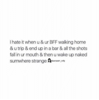 ⠀: I hate it when u & ur BFF walking home  & u trip & end up in a bar & all the shots  fall in ur mouth & then uwake up naked  sumwhere strange @sarcasm only ⠀