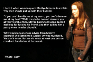 "Advice, Fucking, and Pussy: I hate it when women quote Marilyn Monroe to explain  why men should put up with their bullshit.  ""If you can't handle me at my worst, you don't deserve  me at my best."" Well, maybe he doesn't deserve you  at your worst, either. Maybe baking a lasagna doesn't  make up for fucking his friend, and then calling him a  pussy when he cries about it.  Why would anyone take advice from Marilyn  Monroe? She committed suicide. Or was murdered  We don't know. But we do know at least one person  could not handle her at her worst.  @Cate_Gary srsfunny:When Women Quote Marilyn Monroe"