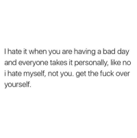 Bad Day, Girl Memes, and I Hate It When: I hate it when you are having a bad day  and everyone takes it personally, like no  i hate myself, not you. get the fuck over  yourself Don't flatter yourself Susan @mybestiesays