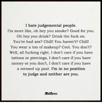 Chill, Good for You, and Memes: I hate judgemental people.  I'm more like, oh hey you smoke? Good for you  Oh hey you drink? Drink the fuck on  Youve had sex? Chill! You haven't? Chill!  You wear a ton of makeup? Cool. You don't?  Well, all fucking right. I don't care if you have  tattoos or piercings, I don't care if you have  money or you don't  I don't care if you have  a messed up past. I'm in no position  to judge and neither are you
