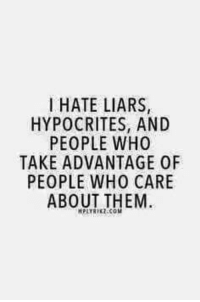 Hypocrite: I HATE LIARS,  HYPOCRITES, AND  PEOPLE WHO  TAKE ADVANTAGE 0F  PEOPLE WHO CARE  ABOUT THEM