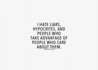Hypocrite: I HATE LIARS,  HYPOCRITES, AND  PEOPLE WHO  TAKE ADVANTAGE OF  PEOPLE WHO CARE  ABOUT THEM