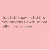 Ugly, Best, and Time: i hate looking ugly the first time i  meet someone like wait i can do  better than this i swear I can't do better because I'm already looking the best 😉