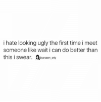 Funny, Memes, and Ugly: i hate looking ugly the first time i meet  someone like wait i can do better than  this i swear.esrasmonly SarcasmOnly
