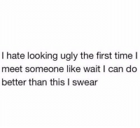 Ugly, Time, and Looking: I hate looking ugly the first time I  meet someone like wait I can do  better than this I swear