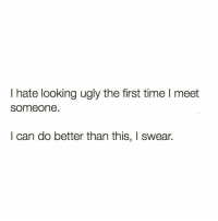 Memes, Ugly, and Time: I hate looking ugly the first time l meet  someone.  I can do better than this, I swear.