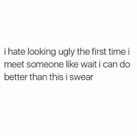 Memes, Ugly, and 🤖: i hate looking ugly the first timei  meet someone like wait i can do  better than this i swear I can go from a solid 5 to a solid 5.5
