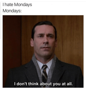 Alive, Mondays, and Reddit: I hate Mondays  Mondays  I don't think about you at all Monday doesn't even know you're alive
