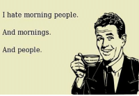 i hate people: I hate morning people.  And mornings.  And people.