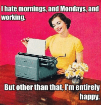 Dank, Mondays, and Happy: I hate mornings, and Mondays,and  working  But other than that, I'm entirely  happy.