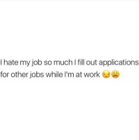 Memes, 🤖, and Application: I hate my job so much l fill out applications  for other jobs while I'm at work