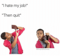 "i hate my job: ""I hate my job!""  ""Then quit""  CStupidResumes"