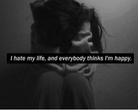 RT @TheIifePost: https://t.co/HgqyQYyth5: I hate my life, and everybody thinks I'm happy. RT @TheIifePost: https://t.co/HgqyQYyth5