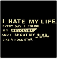 2meirl4meirl: I HATE MY LIFE,  EVERY DAY POLISH  MY REVOLVER  AND I SHOOT MY HEAD.  LIKE A ROCK STAR  RE VOLVER 2meirl4meirl