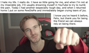 Crying, Life, and youtube.com: I hate my life. I really do. I have so little going for me, and when I'm not at  my miserable job, I'm usually drowning myself in YouTube to try to numb  the pain. Today I had another esspecially rough day, and when I returned  home I put on some PewDiePie and immediately began crying tears of joy  I know you've heard it before,  Felix, but thank you for being  the friend we can always  rely on being there.  UTCH PewDiePie made me cry...