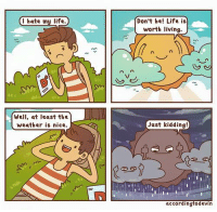 i hate my life: I hate my life.  Well, at least the  weather is nice.  Don't be! Life is  worth living.  Just kidding!  according todevin