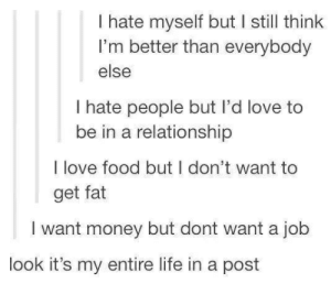 Food, Life, and Love: I hate myself but I still think  I'm better than everybody  else  I hate people but l'd love to  be in a relationship  I love food but I don't want to  get fat  I want money but dont want a job  look it's my entire life in a post