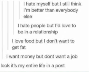 MeIRL: I hate myself but I still think  I'm better than everybody  else  I hate people but I'd love to  be in a relationship  I love food but I don't want to  get fat  I want money but dont want a job  look it's my entire life in a post MeIRL