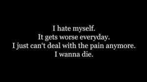 Pain, Hate, and I Wanna Die: I hate myself.  It gets worse everyday.  I just can't deal with the pain anymore.  I wanna die
