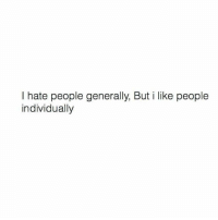 i hate people: I hate people generally, But i like people  individually