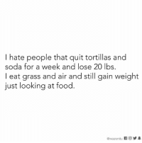 Seriously. 🙄: I hate people that quit tortillas and  soda for a week and lose 20 lbs.  I eat grass and air and still gain weight  just looking at food.  @wearemtu K 回  步皋 Seriously. 🙄