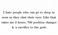 i hate people: I hate people who can go to sleep as  soon as they shut their eyes. Like that  takes me 3 hours, 700 position changes  & a sacrifice to the gods