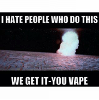 I Hate People Meme: I HATE PEOPLE WHO DO THIS  WE GET IT-YOU VAPE