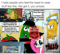 I hate people who feel the need to wear  stuff like this. We get it, you smoke  YOU HAVE 3 DAYS  3 LITTLE PONY WOR  OR  FLUTTER SHY HER  FEEL 30 ROUNDS  AMMO IN HER  INFIDELS 5 YEARS AGO  ABOUT EXSPOSING THE  CHILDREN TO MY LITTLE  PONY  NNIIN  MYLITTLE PONY IS A  ABOMANATION TO ALL  HOLYPEOPLE WORLD WIDE best new meme ever 2015  meme