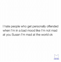 Look here Susan.: I hate people who get personally offended  when l'm in a bad mood like l'm not mad  at you Susan I'm mad at the world ok  MEMES Look here Susan.