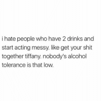 Memes, Shit, and Alcohol: i hate people who have 2 drinks and  start acting messy. like get your shit  together tiffany. nobody's alcohol  tolerance is that low. Seriously Tiffany, get it together or get out of here