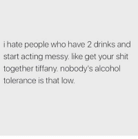 Memes, Shit, and Alcohol: i hate people who have 2 drinks and  start acting messy. like get your shit  together tiffany. nobody's alcohol  tolerance is that low Grow up 🙄 Follow @suckstobeyouhun @suckstobeyouhun @suckstobeyouhun @suckstobeyouhun