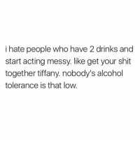 Facts, Shit, and Alcohol: i hate people who have 2 drinks and  start acting messy. like get your shit  together tiffany. nobody's alcohol  tolerance is that low. this is facts