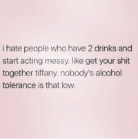 Lol, Shit, and Alcohol: i hate people who have 2 drinks and  start acting messy. like get your shit  together tiffany. nobody's alcohol  tolerance is that low. Everyone knows a tiffany! Lol! ( @crazybitchprobs )