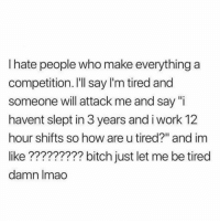 "Bitch, Funny, and Lmao: I hate people who make everything a  competition. I'Il say l'm tired and  someone will attack me and say ""i  havent slept in 3 years and i work 12  hour shifts so how are u tired?"" and im  like????????? bitch just let me be tired  damn lmao Everything is a competition. @funny"