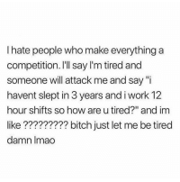 "Bitch, Memes, and Work: I hate people who make everything a  competition. I'll say I'm tired and  someone will attack me and say ""i  havent slept in 3 years and i work 12  hour shifts so how are u tired?"" and im  like ????????? bitch just let me be tired  damn Imao Can I live?!"