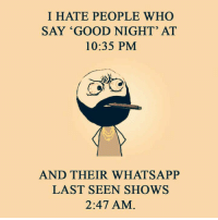 i hate people: I HATE PEOPLE WHO  SAY GOOD NIGHT' AT  10:35 PM  AND THEIR WHAT SAPP  LAST SEEN SHOWS  2:47 AM